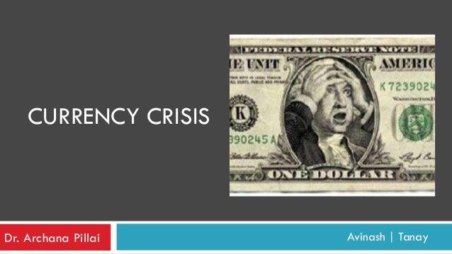 CURRENCY CRISIS  Dr. Archana Pillai  Avinash   Tanay