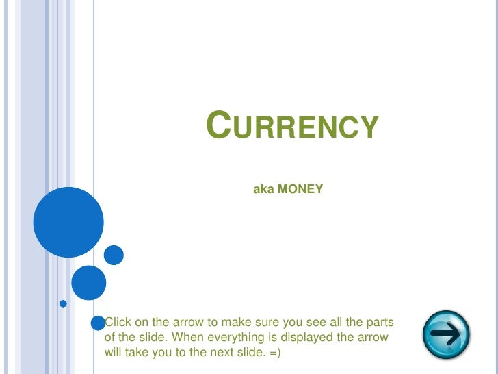 Currency<br />aka MONEY<br />Click on the arrow to make sure you see all the parts <br />of the slide. When everything is ...