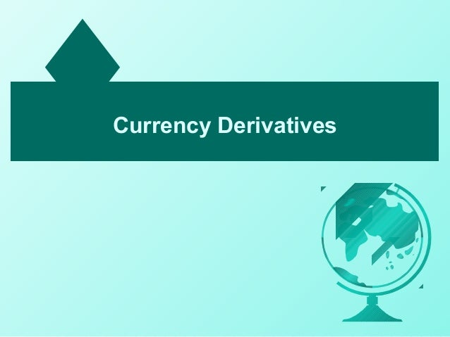 currency derivatives A foreign exchange derivative is a financial derivative whose payoff depends on the foreign exchange rate(s) of two (or more) currenciesthese instruments are commonly used for currency speculation and arbitrage or for hedging foreign exchange risk.