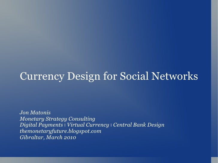 Currency Design for Social Networks Jon Matonis Monetary Strategy Consulting Digital Payments  ׀   Virtual Currency  ׀   C...