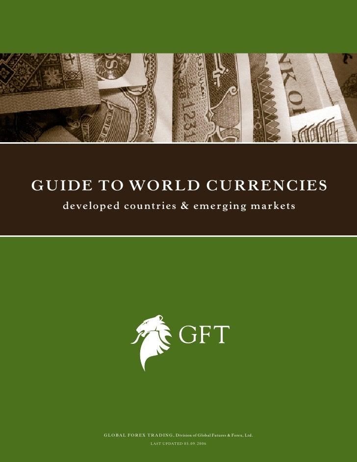 Guide to World CurrenCies  deve l o p e d c o u n tr i e s & e m e r g i n g m a r k e ts             GLOBAL FOREX TRADING...