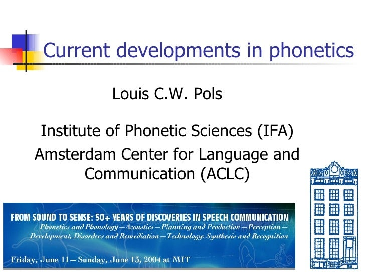 Current developments in phonetics Louis C.W. Pols Institute of Phonetic Sciences (IFA) Amsterdam Center for Language and C...