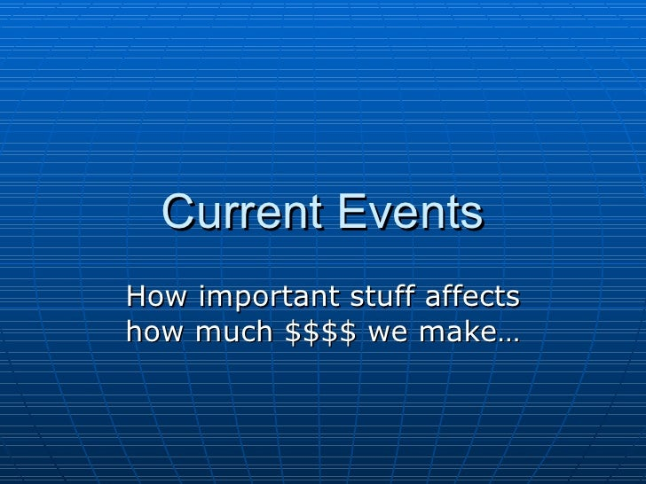 Current Events How important stuff affects how much $$$$ we make…