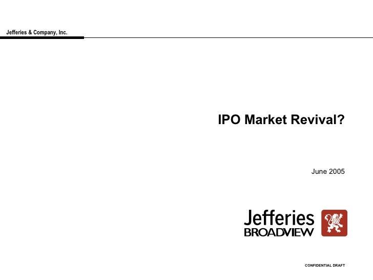 Jefferies & Company, Inc. IPO Market Revival? June 2005 CONFIDENTIAL DRAFT