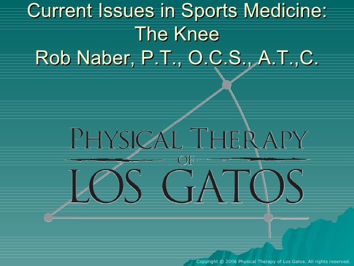 Current Issues in Sports Medicine: The Knee Rob Naber, P.T., O.C.S., A.T.,C. Copyright © 2006 Physical Therapy of Los Gato...