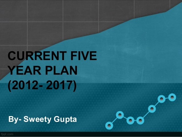 CURRENT FIVE YEAR PLAN (2012- 2017) By- Sweety Gupta