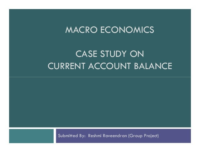 MACRO ECONOMICS CASE STUDY ON CURRENT ACCOUNT BALANCE  Submitted By: Reshmi Raveendran (Group Project)