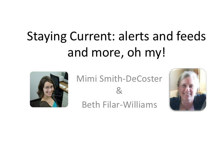 Staying Current: alerts and feeds       and more, oh my!         Mimi Smith-DeCoster                   &          Beth Fil...