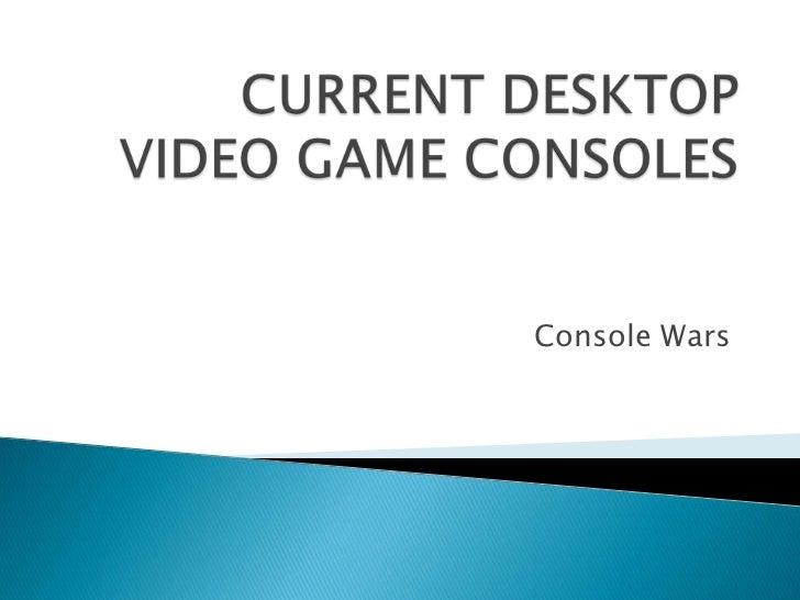 Current desktop video game consoles