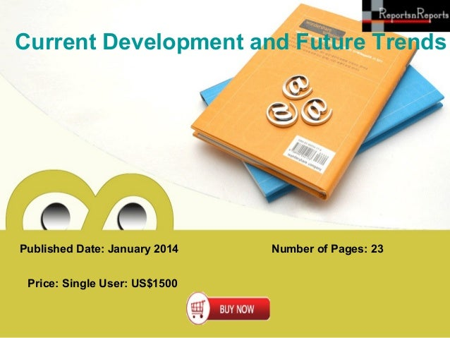 Current Development and Future Trends  Published Date: January 2014 Price: Single User: US$1500  Number of Pages: 23