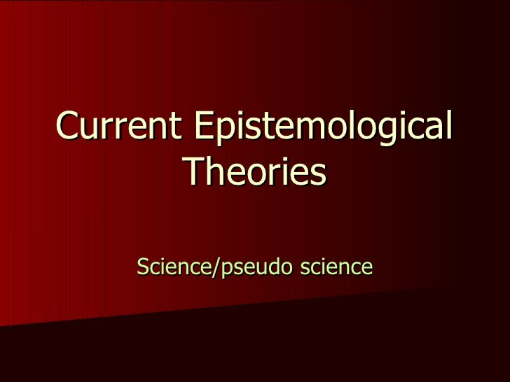 Current Epistemological Theories Science/pseudo science