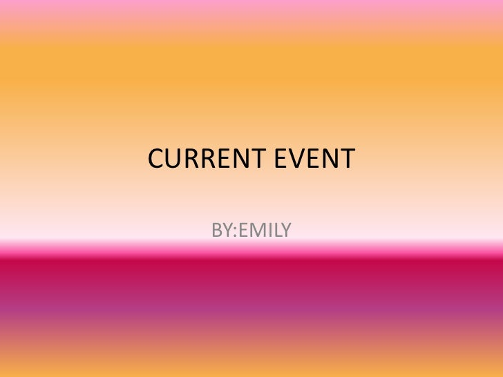 CURRENT EVENT<br />BY:EMILY <br />