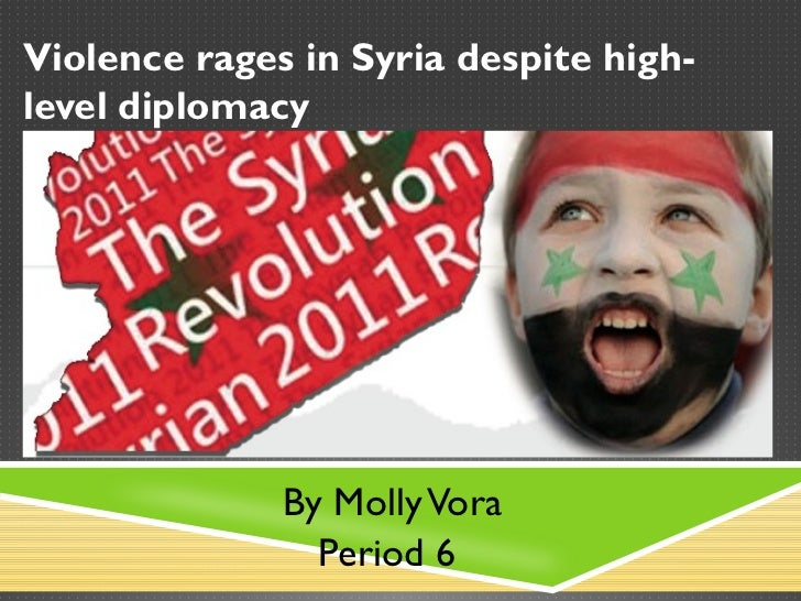 Violence rages in Syria despite high-level diplomacy              By Molly Vora                Period 6