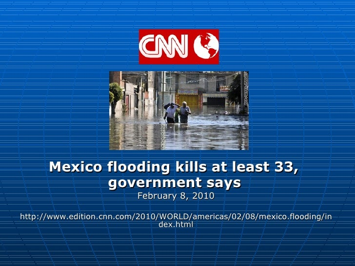 Mexico flooding kills at least 33,  government says   February 8, 2010 http://www.edition.cnn.com/2010/WORLD/americas/02/0...