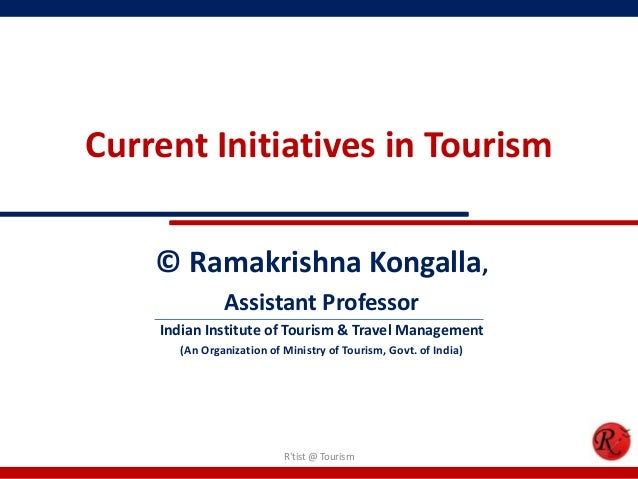 Current Initiatives in Tourism© Ramakrishna Kongalla,Assistant ProfessorIndian Institute of Tourism & Travel Management(An...