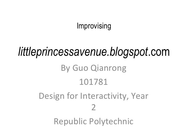 Improvising   littleprincessavenue.blogspot .com By Guo Qianrong 101781 Design for Interactivity, Year 2 Republic Polytech...