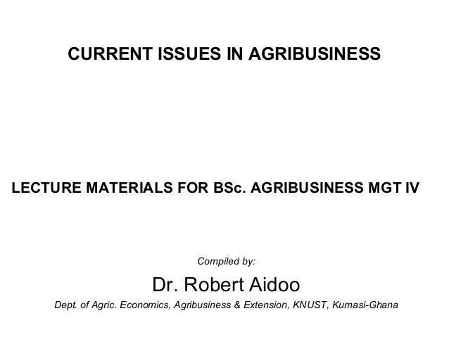 CURRENT ISSUES IN AGRIBUSINESS  LECTURE MATERIALS FOR BSc. AGRIBUSINESS MGT IV  Compiled by:  Dr. Robert Aidoo Dept. of Ag...
