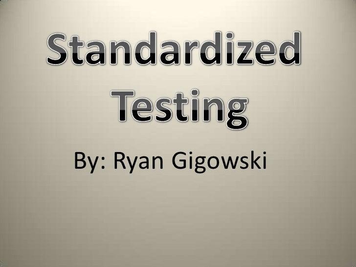Standardized<br /> Testing<br />By: Ryan Gigowski<br />