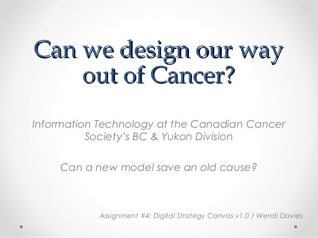 Can we design our wayCan we design our wayout of Cancer?out of Cancer?Information Technology at the Canadian CancerSociety...