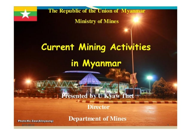 6/15/2012 1 The Republic of the Union of Myanmar Ministry of Mines Current Mining Activities in Myanmar Presented by U Kya...
