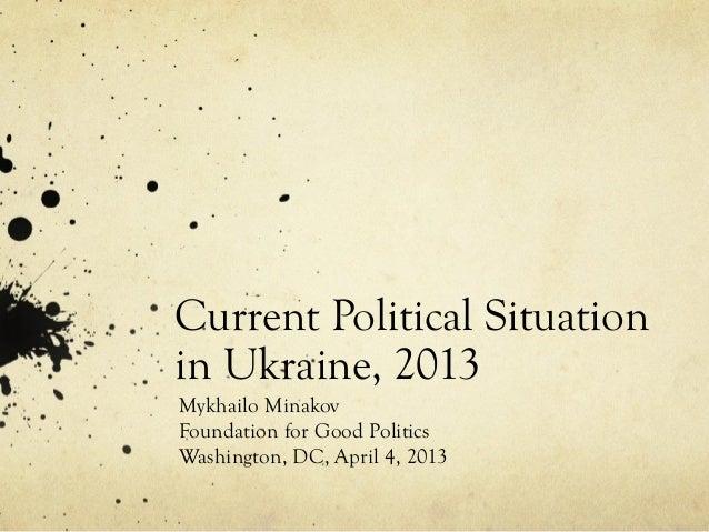 Current Political Situationin Ukraine, 2013Mykhailo MinakovFoundation for Good PoliticsWashington, DC, April 4, 2013