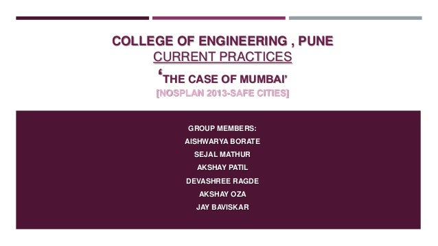 "COLLEGE OF ENGINEERING , PUNE CURRENT PRACTICES  ""THE CASE OF MUMBAI"" [NOSPLAN 2013-SAFE CITIES]  GROUP MEMBERS: AISHWARYA..."