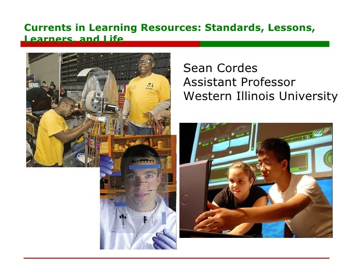 Currents in Learning Resources: Standards, Lessons, Learners, and Life Sean Cordes Assistant Professor Western Illinois Un...