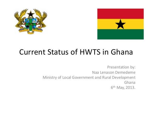 CurrentStatusofHWTSinGhana Presentationby: Naa Lenason Demedeme MinistryofLocalGovernmentandRuralDevelopment G...