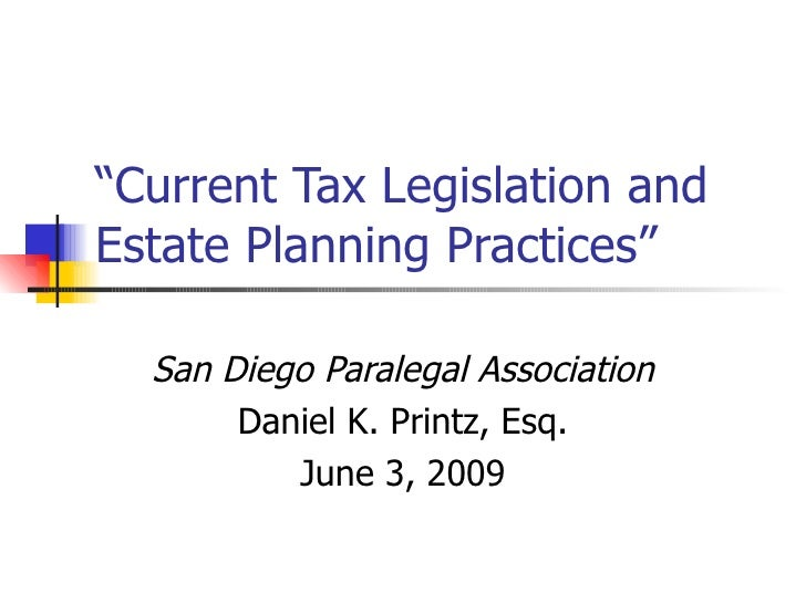 """ Current Tax Legislation and Estate Planning Practices"" San Diego Paralegal Association Daniel K. Printz, Esq. June 3, 2009"