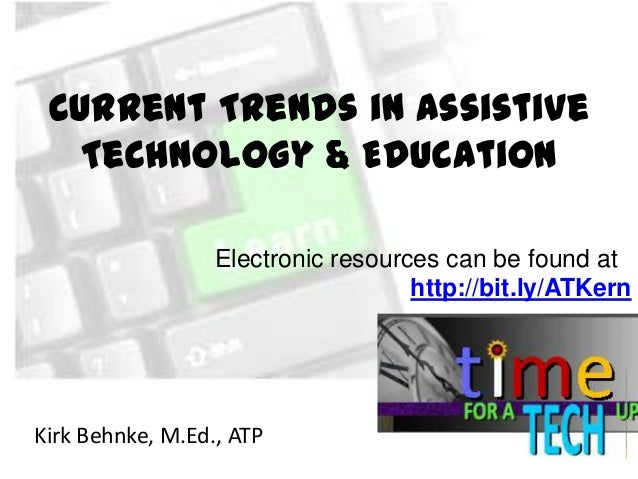 Current Trends in Assistive Technology & Education Electronic resources can be found at http://bit.ly/ATKern  Kirk Behnke,...