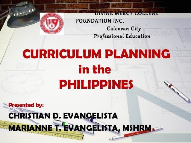 CURRICULUM PLANNING in the PHILIPPINES Presented by: CHRISTIAN D. EVANGELISTA MARIANNE T. EVANGELISTA, MSHRM DIVINE MERCY ...