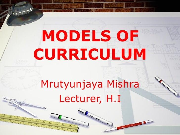 MODELS OF CURRICULUM Mrutyunjaya Mishra Lecturer, H.I