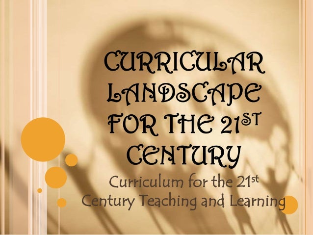CURRICULAR LANDSCAPE ST FOR THE 21 CENTURY Curriculum for the 21st Century Teaching and Learning