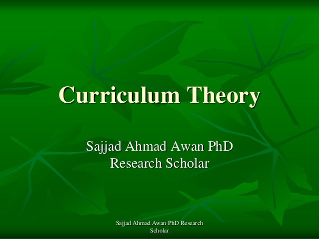 Curriculum Theory Sajjad Ahmad Awan PhD Research Scholar Sajjad Ahmad Awan PhD Research Scholar