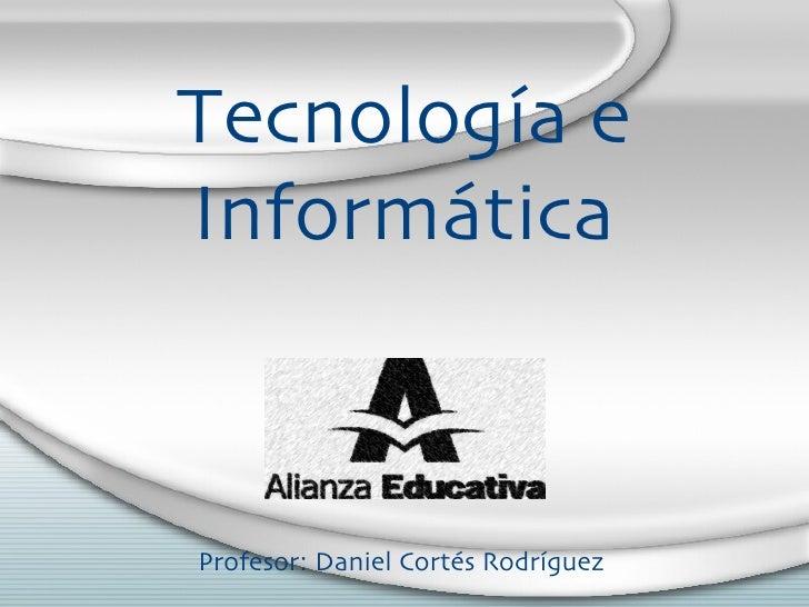 Tecnolog ía e  Inform ática Profesor: Daniel Cort és Rodríguez