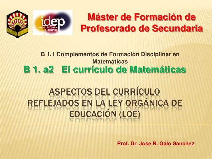 Máster de Formación de Profesorado de Secundaria<br />B 1. a2   El currículo de Matemáticas<br />B 1.1 Complementos de For...