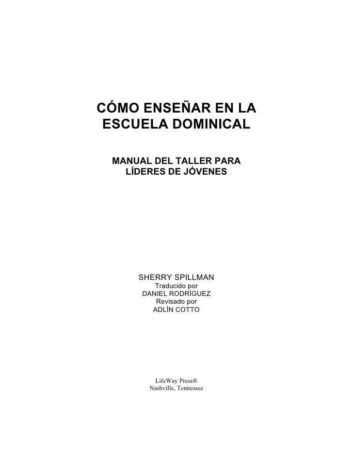 CÓMO ENSEÑAR EN LA  ESCUELA DOMINICAL   MANUAL DEL TALLER PARA    LÍDERES DE JÓVENES          SHERRY SPILLMAN          Tra...
