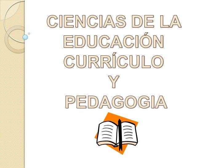 CIENCIAS DE LA <br />EDUCACIÓN <br />CURRÍCULO <br />Y <br />PEDAGOGIA<br />