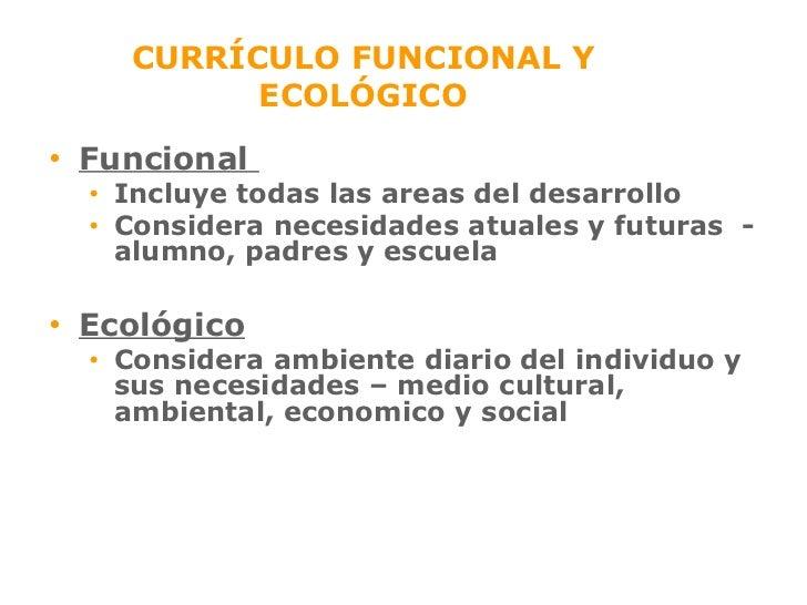 CURRÍCULO FUNCIONAL Y ECOLÓGICO <ul><li>Funcional  </li></ul><ul><ul><li>Inclu y e todas las areas del desarrollo </li></u...