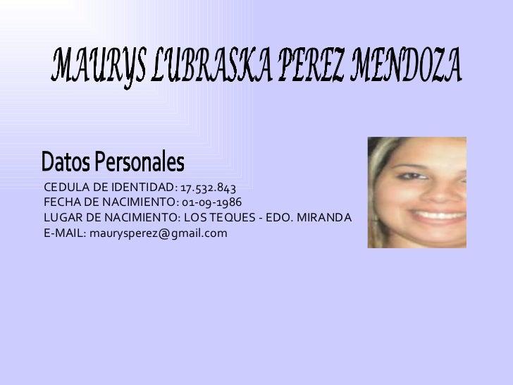 MAURYS LUBRASKA PEREZ MENDOZA Datos Personales CEDULA DE IDENTIDAD: 17.532.843 FECHA DE NACIMIENTO: 01-09-1986 LUGAR DE NA...