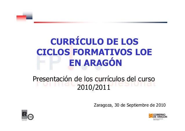 CURRÍCULO DE LOS CICLOS FORMATIVOS LOE EN ARAGÓN Presentación de los currículos del curso 2010/2011 Zaragoza, 30 de Septie...