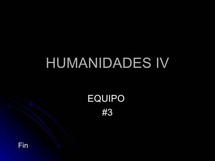 HUMANIDADES IV EQUIPO  #3 Fin