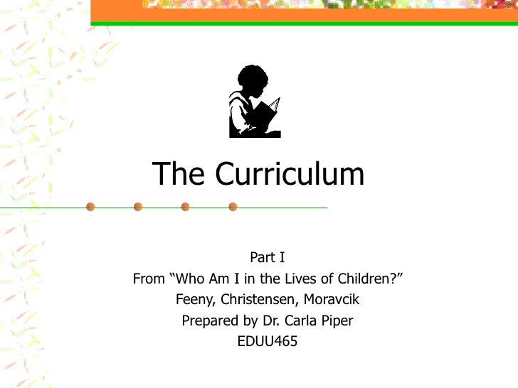 """The Curriculum Part I From """"Who Am I in the Lives of Children?"""" Feeny, Christensen, Moravcik Prepared by Dr. Carla Piper E..."""