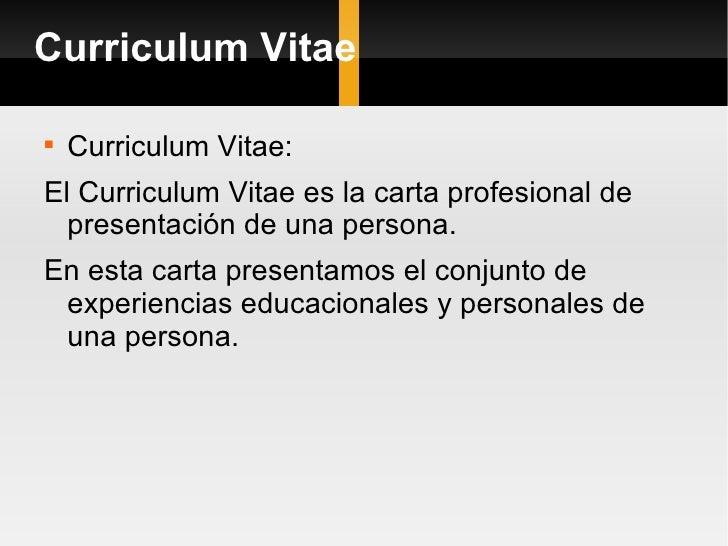 Curriculum Vitae <ul><li>Curriculum Vitae: </li></ul><ul><li>El Curriculum Vitae es la carta profesional de presentación d...