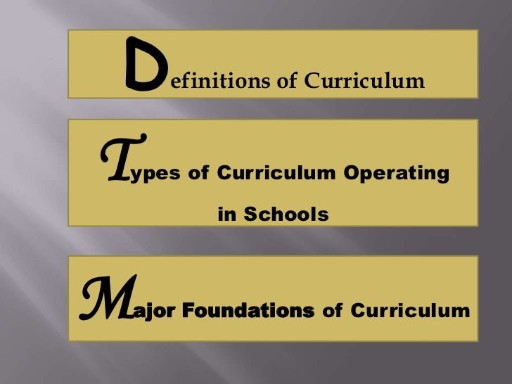 D     efinitions of CurriculumTypes of Curriculum Operating           in SchoolsM   ajor Foundations of Curriculum