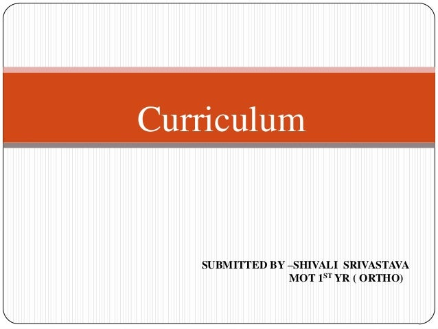 Curriculum SUBMITTED BY –SHIVALI SRIVASTAVA MOT 1ST YR ( ORTHO)