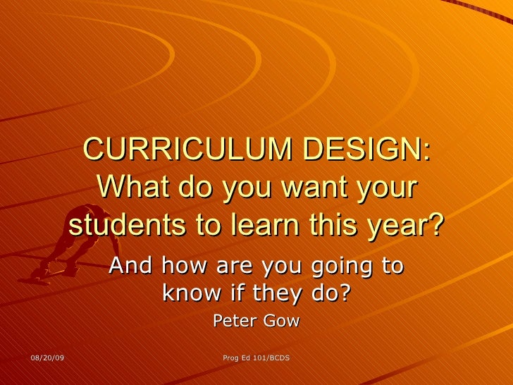 CURRICULUM DESIGN: What do you want your students to learn this year? And how are you going to know if they do? Peter Gow