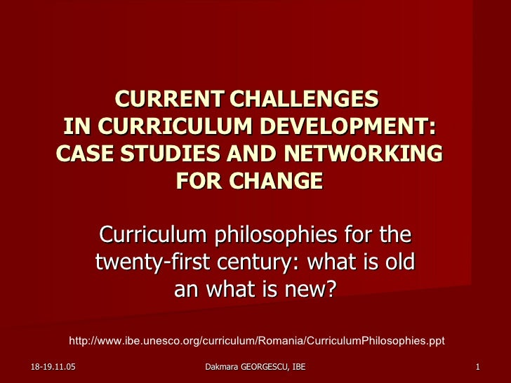 CURRENT CHALLENGES  IN CURRICULUM DEVELOPMENT: CASE STUDIES AND NETWORKING FOR CHANGE Curriculum philosophies for the twen...