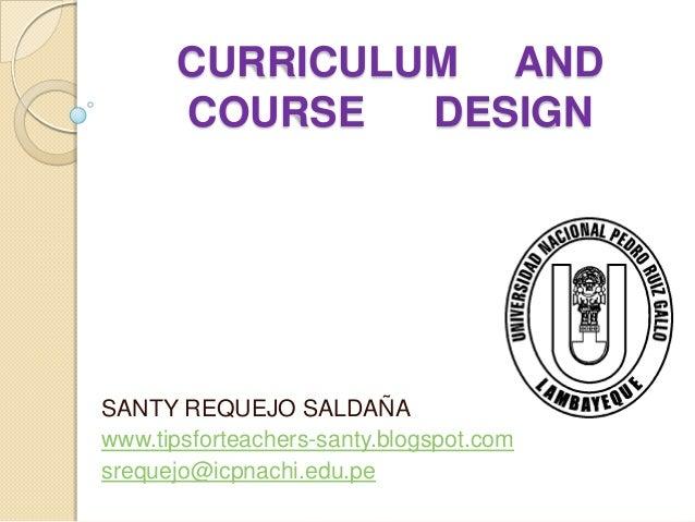 CURRICULUM AND      COURSE   DESIGNSANTY REQUEJO SALDAÑAwww.tipsforteachers-santy.blogspot.comsrequejo@icpnachi.edu.pe