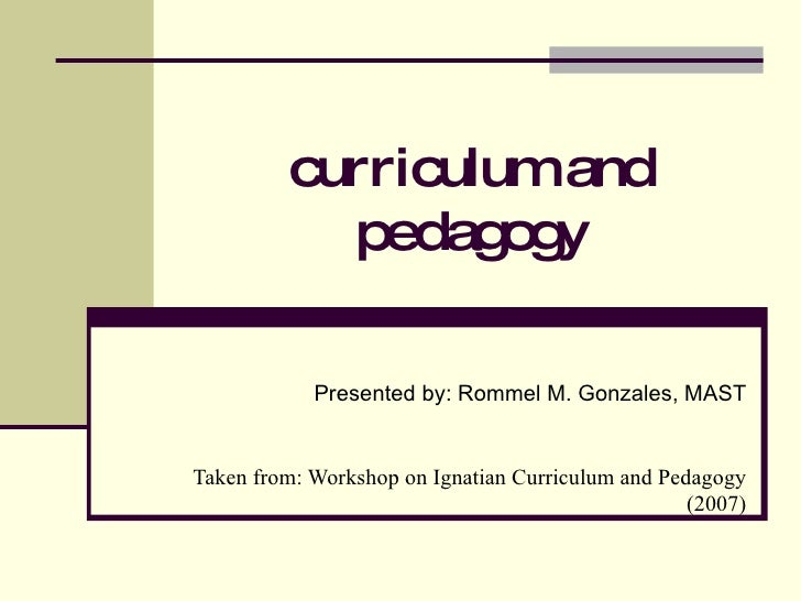 curriculum and pedagogy Presented by: Rommel M. Gonzales, MAST Taken from: Workshop on Ignatian Curriculum and Pedagogy (2...